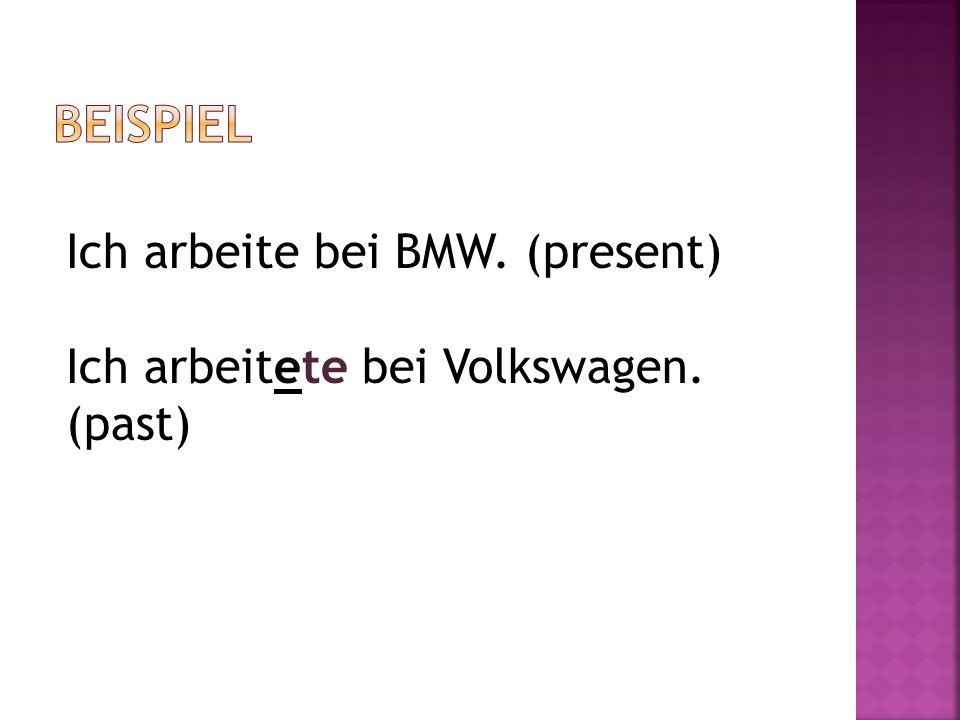 Ich arbeite bei BMW. (present) Ich arbeitete bei Volkswagen. (past)