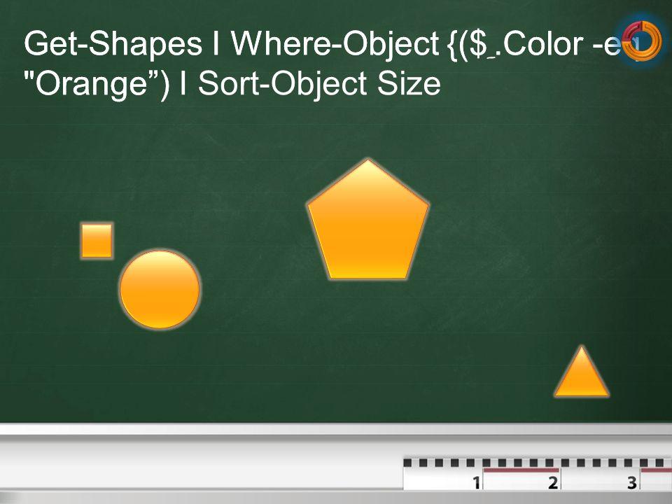 Get-Shapes I Where-Object {($ _.Color -eq Orange) I Sort-Object Size Get-Shapes I Where-Object {($ _.Color -eq Orange)