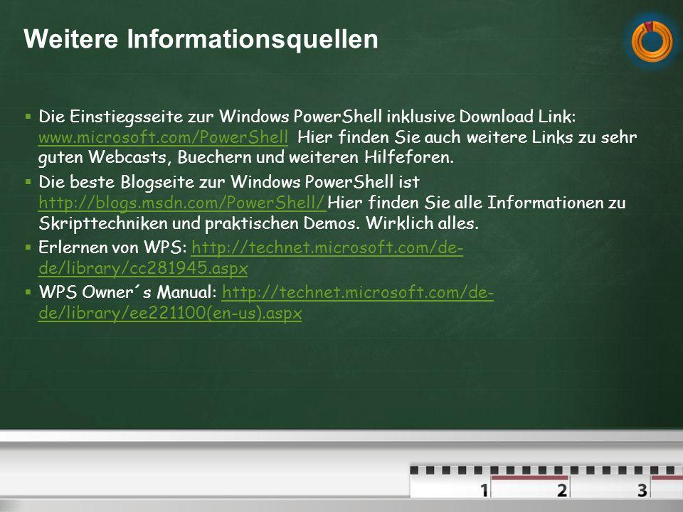 Weitere Informationsquellen Die Einstiegsseite zur Windows PowerShell inklusive Download Link: www.microsoft.com/PowerShell Hier finden Sie auch weitere Links zu sehr guten Webcasts, Buechern und weiteren Hilfeforen.
