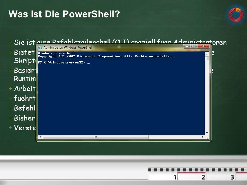 Sie ist eine Befehlszeilenshell (CLI) speziell fuer Administratoren Bietet eine interaktive Eingabeaufforderung (PS) als auch eine Skriptumgebung (ISE) Basiert auf dem.NET Framework und deren Common Language Runtime (CLR) Arbeitet mit.NET Framework-Objekten fuehrt das Konzept der Cmdlets (Commandlets) ein Befehlsverkettung durch Pipelineing (Pipeing) Bisherige (bekannte) Loesungen weiterhin verwendbar Versteht den Umgang mit VBscript, Com, Batch,.NET Was Ist Die PowerShell?