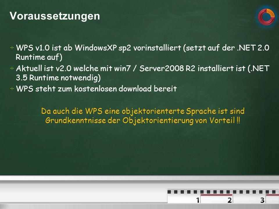 Voraussetzungen WPS v1.0 ist ab WindowsXP sp2 vorinstalliert (setzt auf der.NET 2.0 Runtime auf) Aktuell ist v2.0 welche mit win7 / Server2008 R2 installiert ist (.NET 3.5 Runtime notwendig) WPS steht zum kostenlosen download bereit Da auch die WPS eine objektorienterte Sprache ist sind Grundkenntnisse der Objektorientierung von Vorteil !!