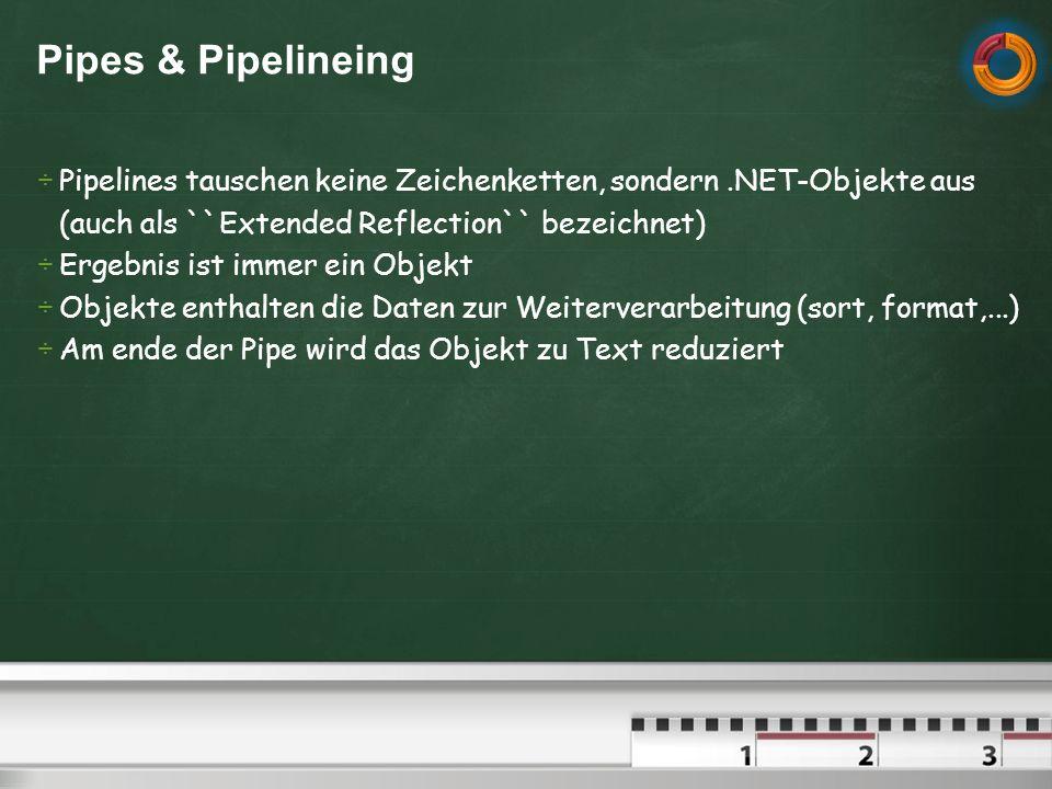 Pipes & Pipelineing Pipelines tauschen keine Zeichenketten, sondern.NET-Objekte aus (auch als ``Extended Reflection`` bezeichnet) Ergebnis ist immer ein Objekt Objekte enthalten die Daten zur Weiterverarbeitung (sort, format,...) Am ende der Pipe wird das Objekt zu Text reduziert