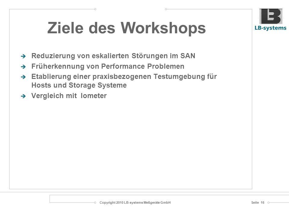 Copyright 2010 LB-systems Meßgeräte GmbHSeite 16 Reduzierung von eskalierten Störungen im SAN Früherkennung von Performance Problemen Etablierung einer praxisbezogenen Testumgebung für Hosts und Storage Systeme Vergleich mit Iometer Ziele des Workshops
