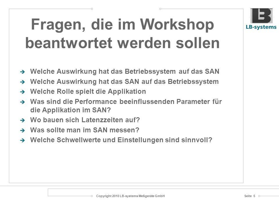 Copyright 2010 LB-systems Meßgeräte GmbHSeite 5 Welche Auswirkung hat das Betriebssystem auf das SAN Welche Auswirkung hat das SAN auf das Betriebssystem Welche Rolle spielt die Applikation Was sind die Performance beeinflussenden Parameter für die Applikation im SAN.