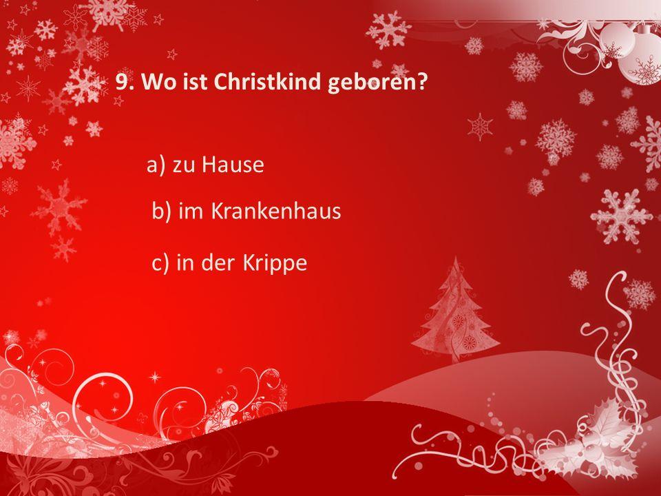 9. Wo ist Christkind geboren? a) zu Hause b) im Krankenhaus c) in der Krippe