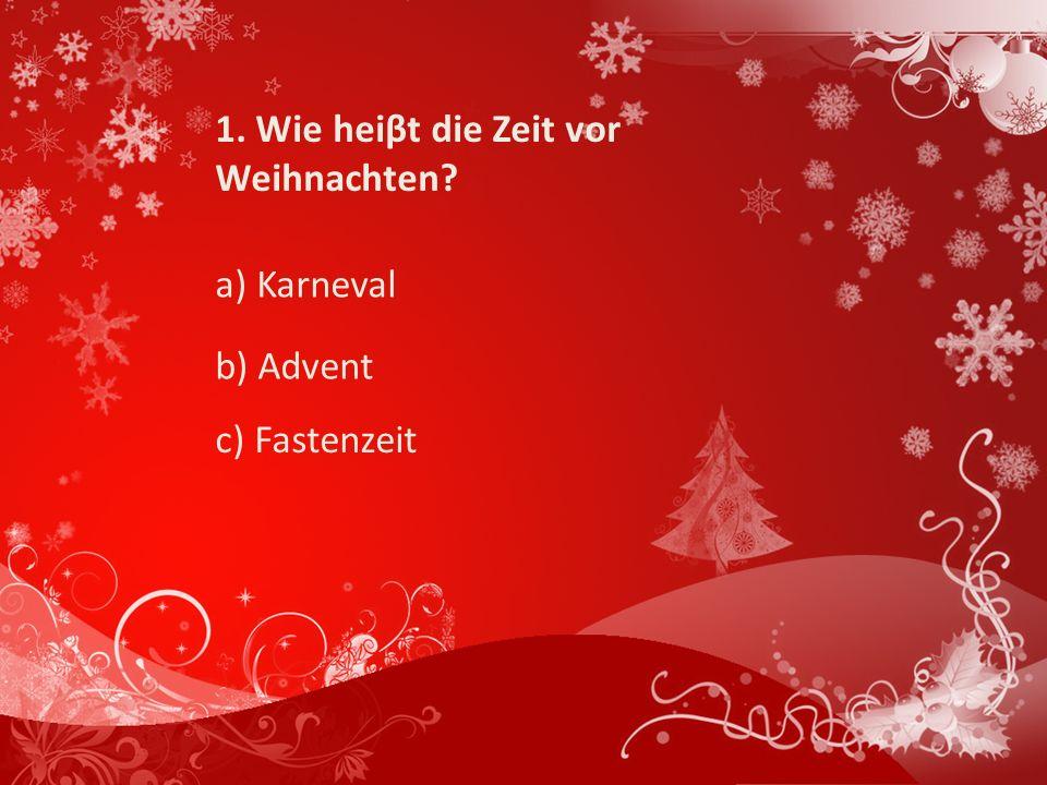 1. Wie heiβt die Zeit vor Weihnachten? a) Karneval b) Advent c) Fastenzeit