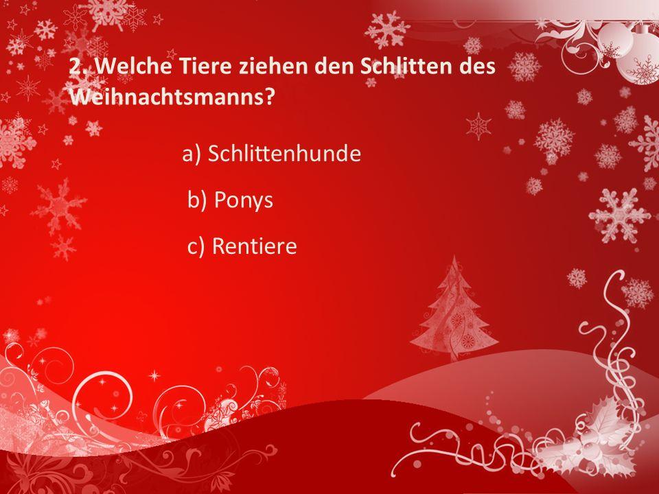 2. Welche Tiere ziehen den Schlitten des Weihnachtsmanns? a) Schlittenhunde b) Ponys c) Rentiere