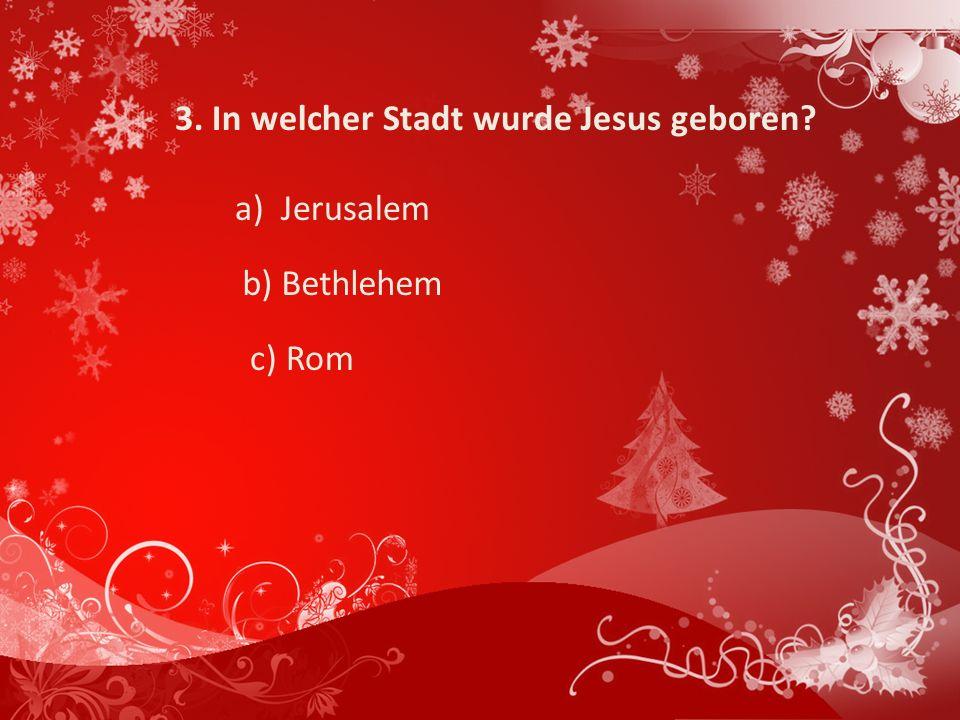 3. In welcher Stadt wurde Jesus geboren? a) Jerusalem b) Bethlehem c) Rom
