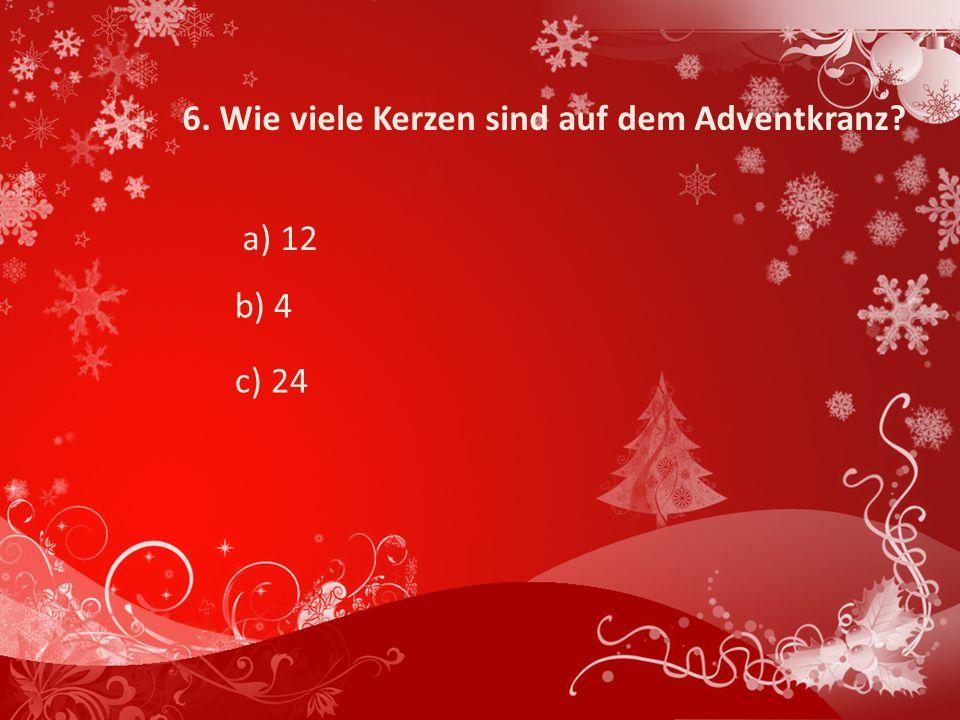 6. Wie viele Kerzen sind auf dem Adventkranz? a) 12 b) 4 c) 24