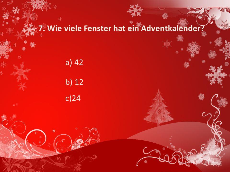 7. Wie viele Fenster hat ein Adventkalender? a) 42 c)24 b) 12