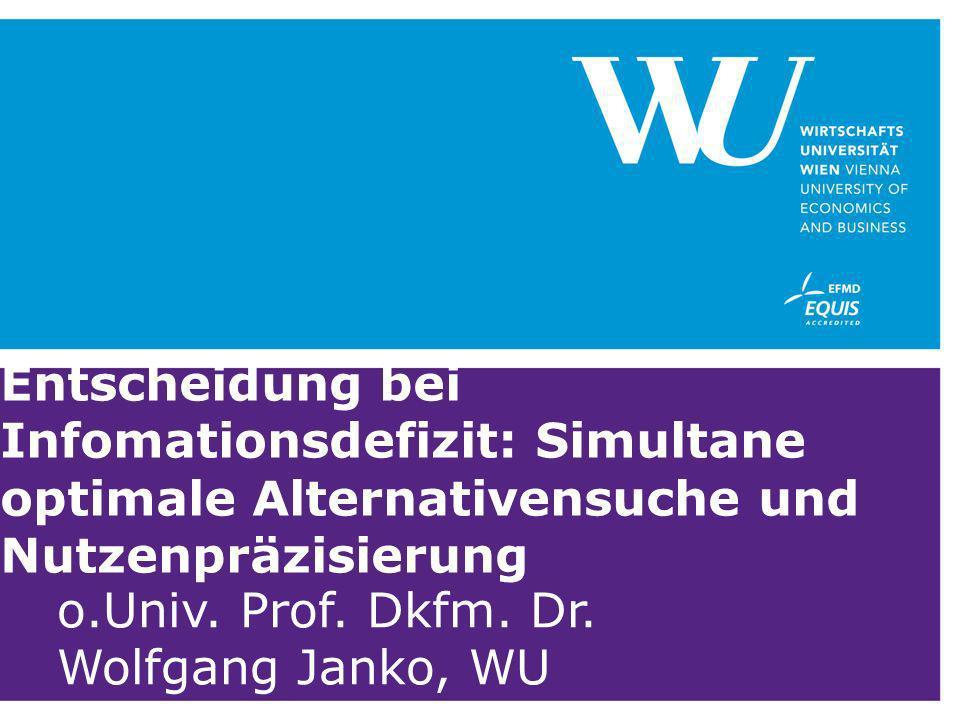 Entscheidung bei Infomationsdefizit: Simultane optimale Alternativensuche und Nutzenpräzisierung o.Univ. Prof. Dkfm. Dr. Wolfgang Janko, WU