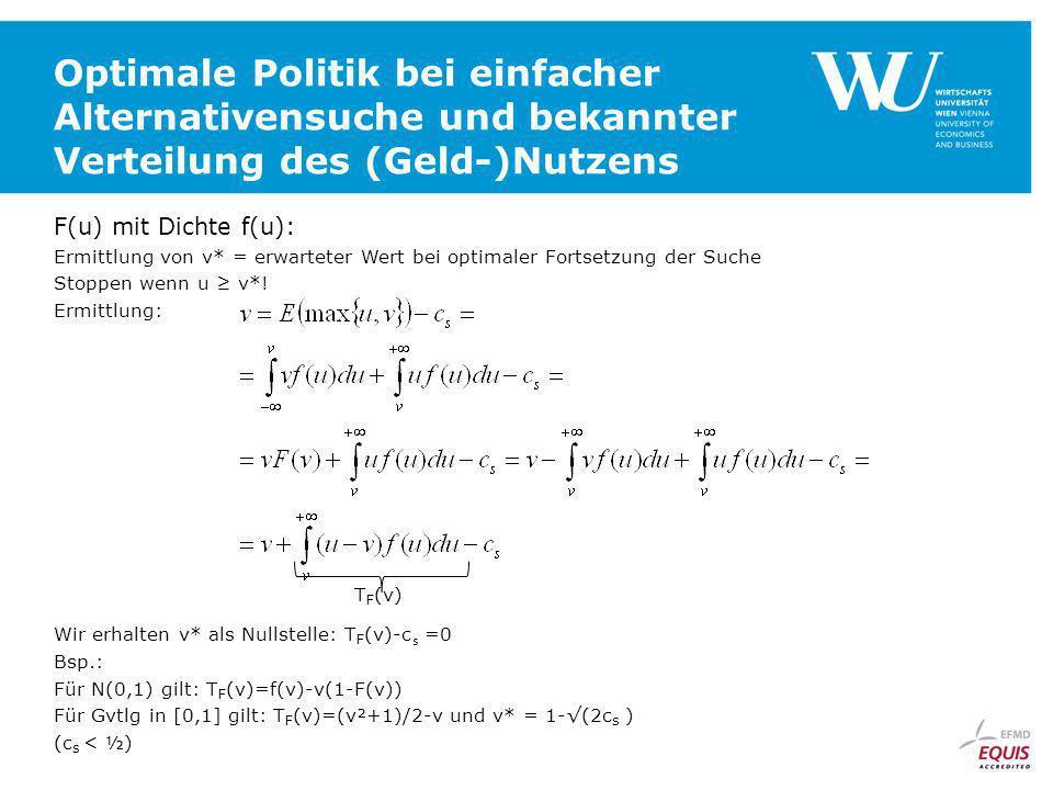 Optimale Politik bei einfacher Alternativensuche und bekannter Verteilung des (Geld-)Nutzens F(u) mit Dichte f(u): Ermittlung von v* = erwarteter Wert bei optimaler Fortsetzung der Suche Stoppen wenn u v*.