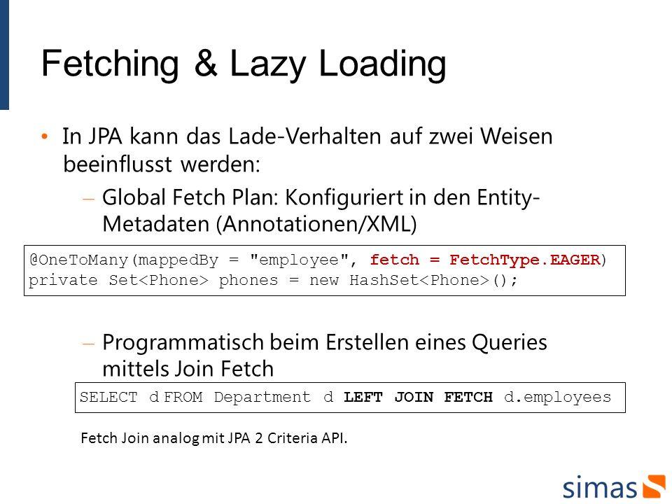 Fetching & Lazy Loading In JPA kann das Lade-Verhalten auf zwei Weisen beeinflusst werden: – Global Fetch Plan: Konfiguriert in den Entity- Metadaten (Annotationen/XML) – Programmatisch beim Erstellen eines Queries mittels Join Fetch @OneToMany(mappedBy = employee , fetch = FetchType.EAGER) private Set phones = new HashSet (); SELECT d FROM Department d LEFT JOIN FETCH d.employees Fetch Join analog mit JPA 2 Criteria API.