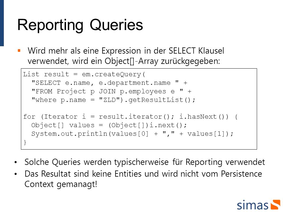 Reporting Queries Wird mehr als eine Expression in der SELECT Klausel verwendet, wird ein Object[]-Array zurückgegeben: List result = em.createQuery( SELECT e.name, e.department.name + FROM Project p JOIN p.employees e + where p.name = ZLD ).getResultList(); for (Iterator i = result.iterator(); i.hasNext()) { Object[] values = (Object[])i.next(); System.out.println(values[0] + , + values[1]); } Solche Queries werden typischerweise für Reporting verwendet Das Resultat sind keine Entities und wird nicht vom Persistence Context gemanagt!