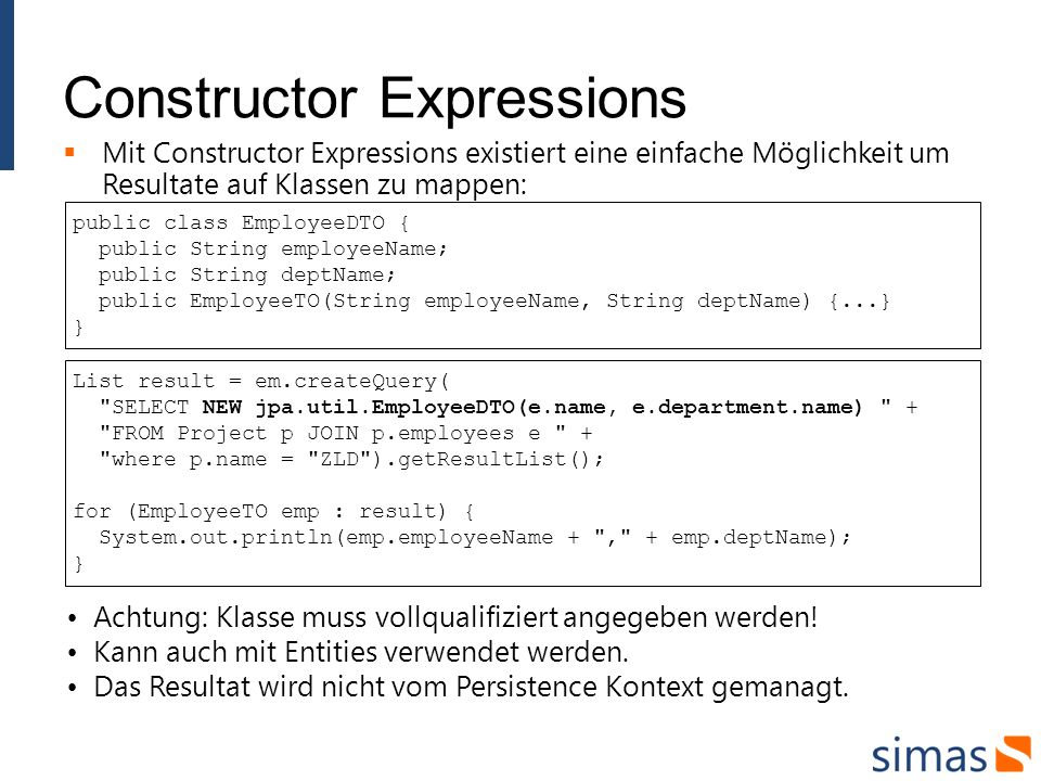 Constructor Expressions Mit Constructor Expressions existiert eine einfache Möglichkeit um Resultate auf Klassen zu mappen: public class EmployeeDTO { public String employeeName; public String deptName; public EmployeeTO(String employeeName, String deptName) {...} } List result = em.createQuery( SELECT NEW jpa.util.EmployeeDTO(e.name, e.department.name) + FROM Project p JOIN p.employees e + where p.name = ZLD ).getResultList(); for (EmployeeTO emp : result) { System.out.println(emp.employeeName + , + emp.deptName); } Achtung: Klasse muss vollqualifiziert angegeben werden.