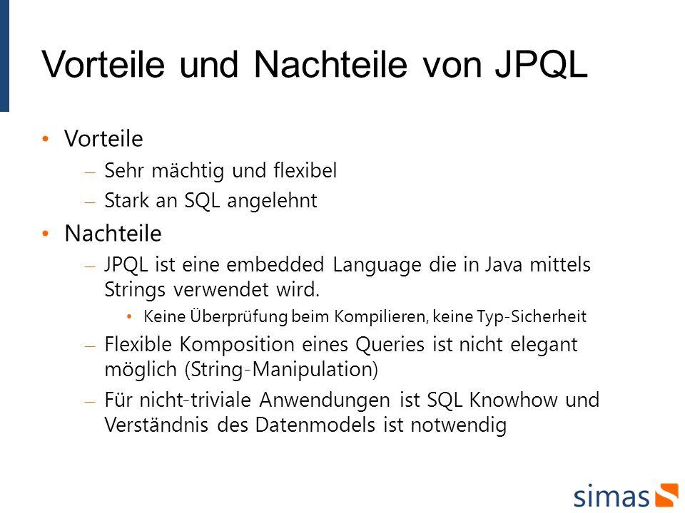 Vorteile und Nachteile von JPQL Vorteile – Sehr mächtig und flexibel – Stark an SQL angelehnt Nachteile – JPQL ist eine embedded Language die in Java mittels Strings verwendet wird.
