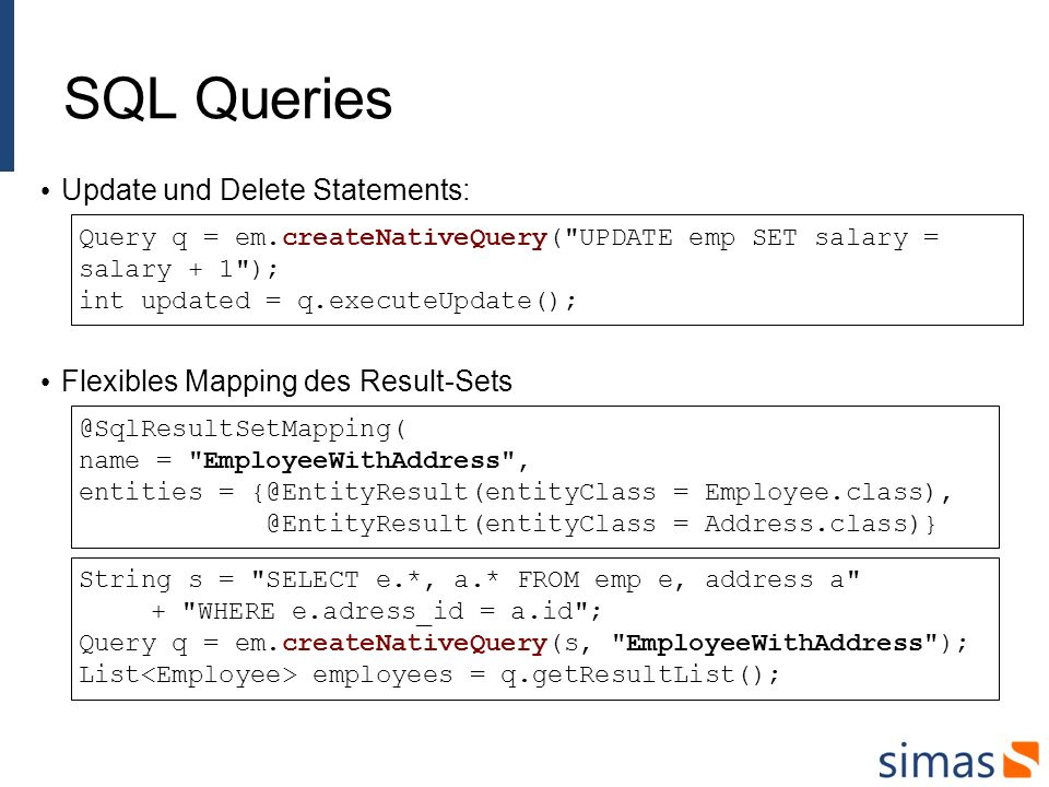 SQL Queries Update und Delete Statements: Query q = em.createNativeQuery( UPDATE emp SET salary = salary + 1 ); int updated = q.executeUpdate(); Flexibles Mapping des Result-Sets String s = SELECT e.*, a.* FROM emp e, address a + WHERE e.adress_id = a.id ; Query q = em.createNativeQuery(s, EmployeeWithAddress ); List employees = q.getResultList(); @SqlResultSetMapping( name = EmployeeWithAddress , entities = {@EntityResult(entityClass = Employee.class), @EntityResult(entityClass = Address.class)}