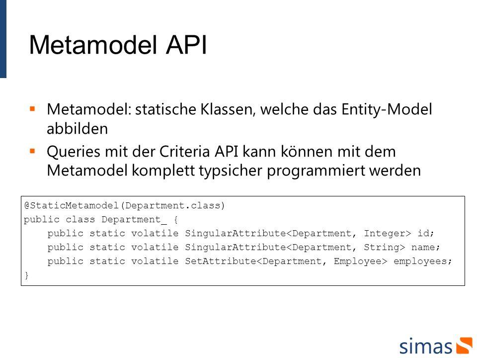 Metamodel API Metamodel: statische Klassen, welche das Entity-Model abbilden Queries mit der Criteria API kann können mit dem Metamodel komplett typsi