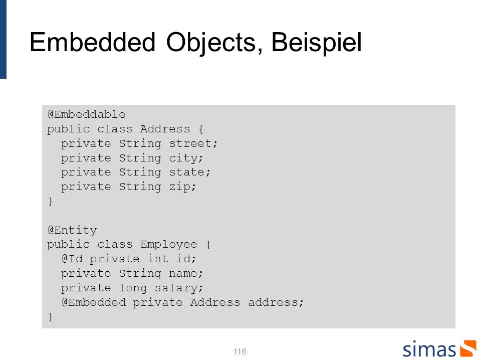 Embedded Objects, Beispiel 116 @Embeddable public class Address { private String street; private String city; private String state; private String zip; } @Entity public class Employee { @Id private int id; private String name; private long salary; @Embedded private Address address; }