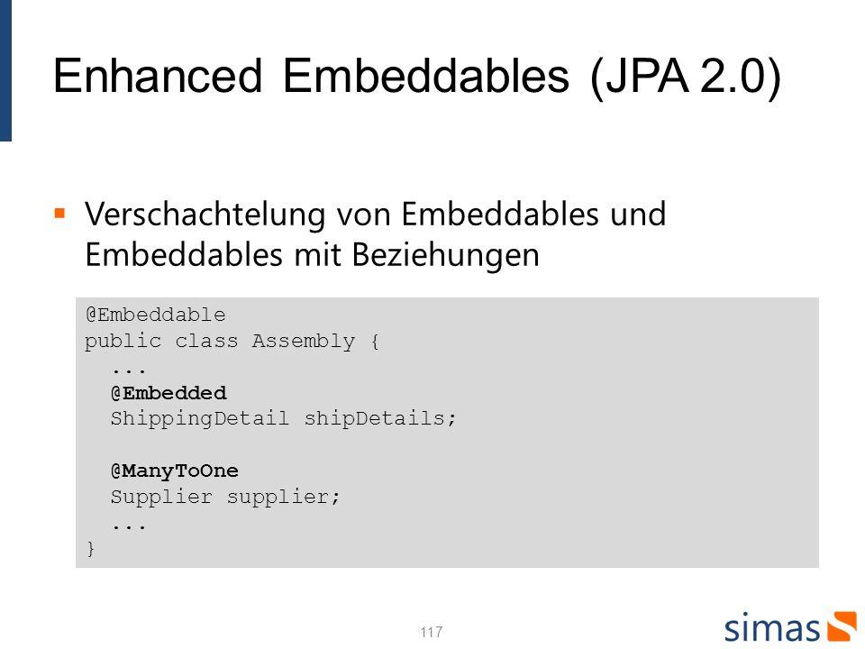 Enhanced Embeddables (JPA 2.0) Verschachtelung von Embeddables und Embeddables mit Beziehungen 117 @Embeddable public class Assembly {... @Embedded Sh
