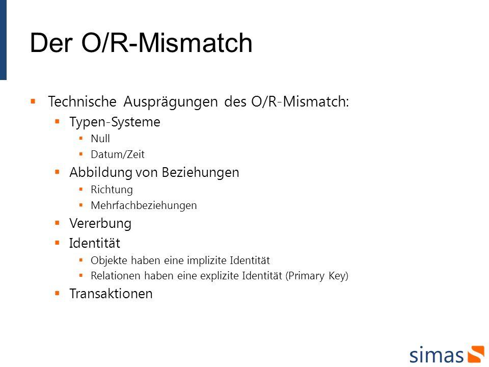Der O/R-Mismatch Technische Ausprägungen des O/R-Mismatch: Typen-Systeme Null Datum/Zeit Abbildung von Beziehungen Richtung Mehrfachbeziehungen Vererbung Identität Objekte haben eine implizite Identität Relationen haben eine explizite Identität (Primary Key) Transaktionen
