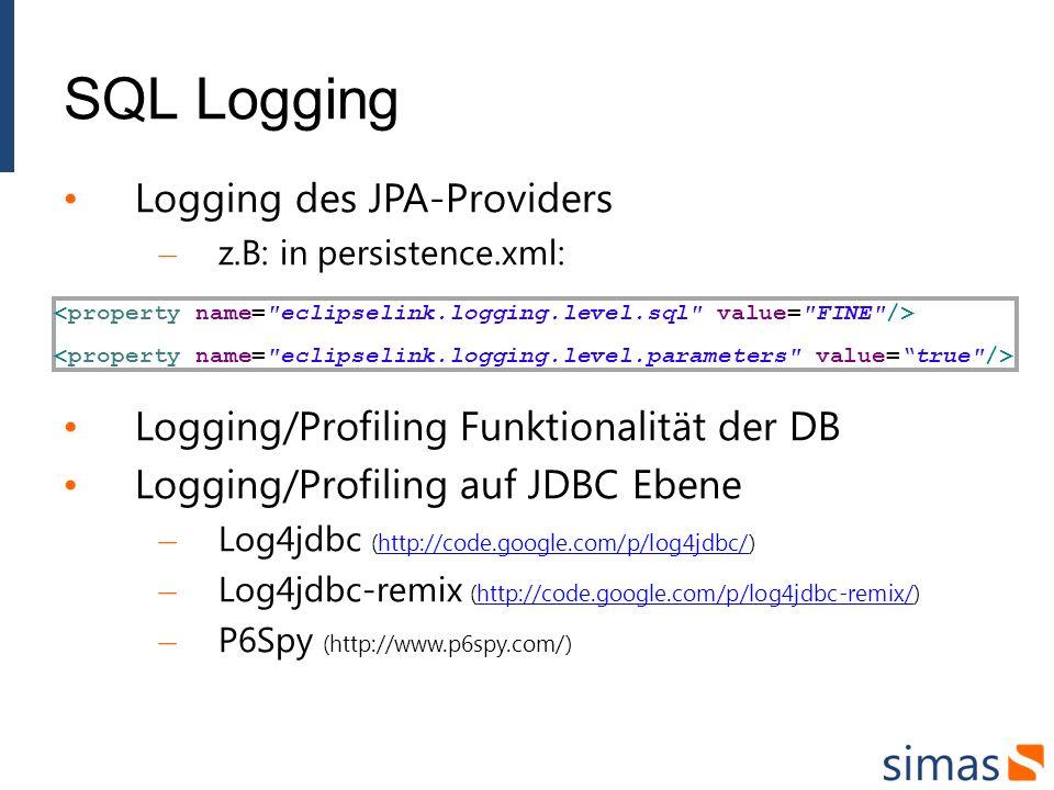 SQL Logging Logging des JPA-Providers – z.B: in persistence.xml: Logging/Profiling Funktionalität der DB Logging/Profiling auf JDBC Ebene – Log4jdbc (http://code.google.com/p/log4jdbc/)http://code.google.com/p/log4jdbc/ – Log4jdbc-remix (http://code.google.com/p/log4jdbc-remix/)http://code.google.com/p/log4jdbc-remix/ – P6Spy (http://www.p6spy.com/)
