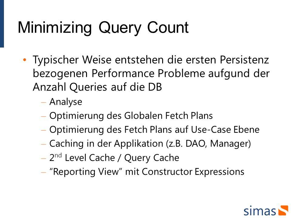 Minimizing Query Count Typischer Weise entstehen die ersten Persistenz bezogenen Performance Probleme aufgund der Anzahl Queries auf die DB – Analyse – Optimierung des Globalen Fetch Plans – Optimierung des Fetch Plans auf Use-Case Ebene – Caching in der Applikation (z.B.