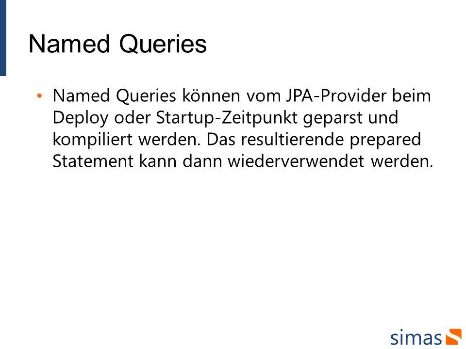 Named Queries Named Queries können vom JPA-Provider beim Deploy oder Startup-Zeitpunkt geparst und kompiliert werden.