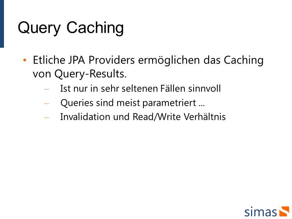 Query Caching Etliche JPA Providers ermöglichen das Caching von Query-Results. – Ist nur in sehr seltenen Fällen sinnvoll – Queries sind meist paramet