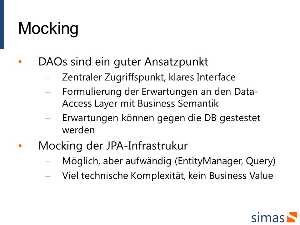 Mocking DAOs sind ein guter Ansatzpunkt – Zentraler Zugriffspunkt, klares Interface – Formulierung der Erwartungen an den Data- Access Layer mit Busin