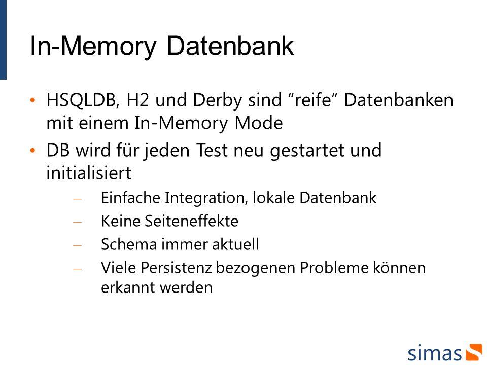 In-Memory Datenbank HSQLDB, H2 und Derby sind reife Datenbanken mit einem In-Memory Mode DB wird für jeden Test neu gestartet und initialisiert – Einfache Integration, lokale Datenbank – Keine Seiteneffekte – Schema immer aktuell – Viele Persistenz bezogenen Probleme können erkannt werden