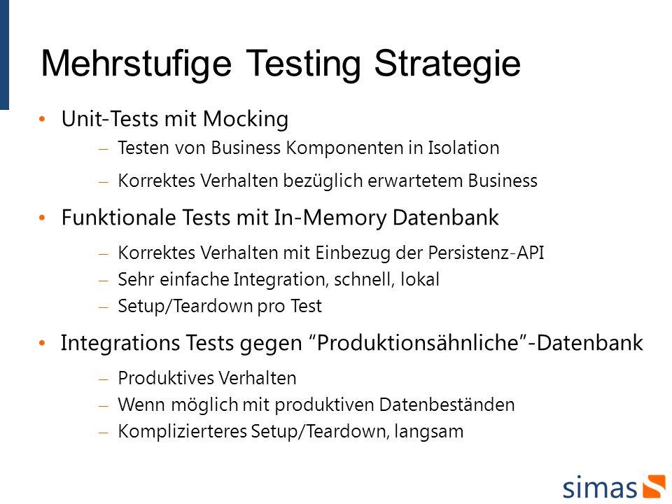 Mehrstufige Testing Strategie Unit-Tests mit Mocking – Testen von Business Komponenten in Isolation – Korrektes Verhalten bezüglich erwartetem Business Funktionale Tests mit In-Memory Datenbank – Korrektes Verhalten mit Einbezug der Persistenz-API – Sehr einfache Integration, schnell, lokal – Setup/Teardown pro Test Integrations Tests gegen Produktionsähnliche-Datenbank – Produktives Verhalten – Wenn möglich mit produktiven Datenbeständen – Komplizierteres Setup/Teardown, langsam