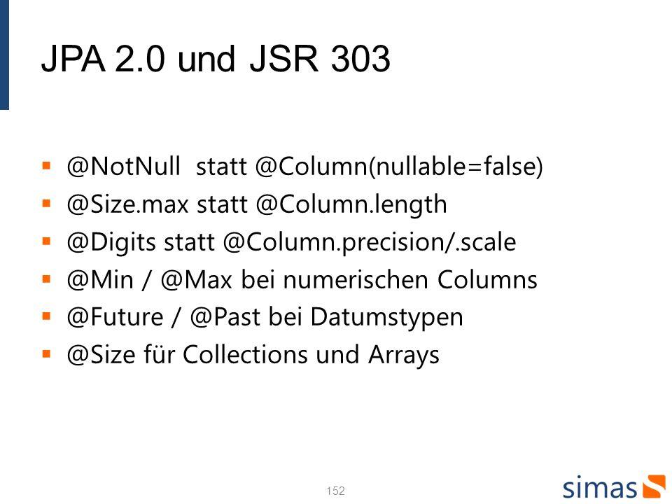 JPA 2.0 und JSR 303 @NotNull statt @Column(nullable=false) @Size.max statt @Column.length @Digits statt @Column.precision/.scale @Min / @Max bei numerischen Columns @Future / @Past bei Datumstypen @Size für Collections und Arrays 152