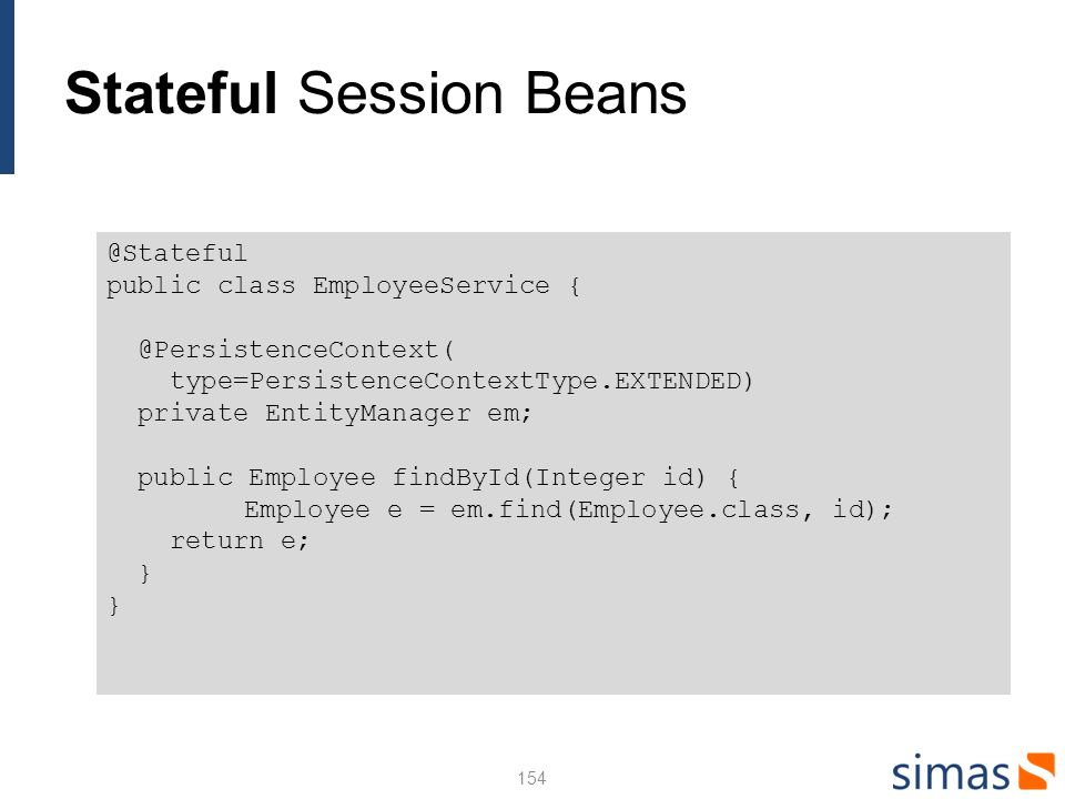 Stateful Session Beans 154 @Stateful public class EmployeeService { @PersistenceContext( type=PersistenceContextType.EXTENDED) private EntityManager em; public Employee findById(Integer id) { Employee e = em.find(Employee.class, id); return e; }