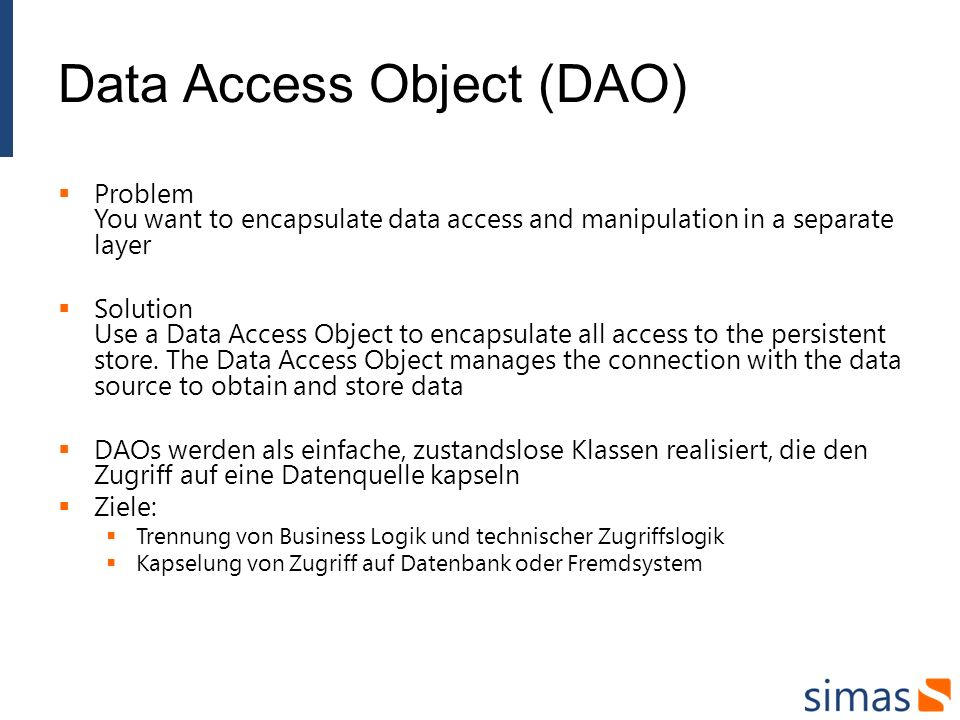 Data Access Object (DAO) Problem You want to encapsulate data access and manipulation in a separate layer Solution Use a Data Access Object to encapsu