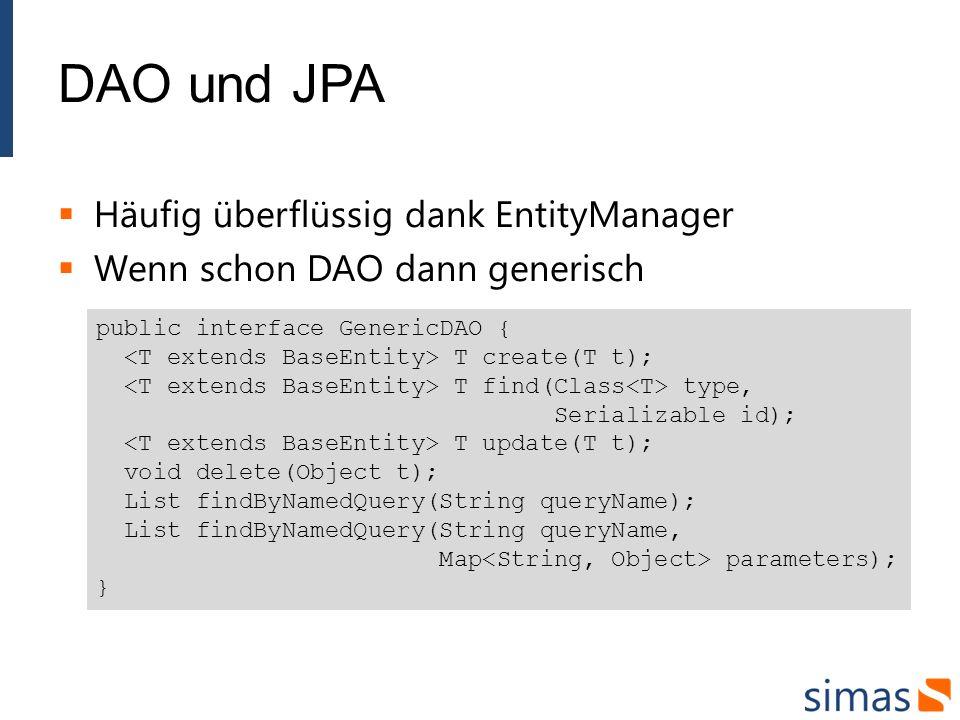 DAO und JPA Häufig überflüssig dank EntityManager Wenn schon DAO dann generisch public interface GenericDAO { T create(T t); T find(Class type, Serializable id); T update(T t); void delete(Object t); List findByNamedQuery(String queryName); List findByNamedQuery(String queryName, Map parameters); }