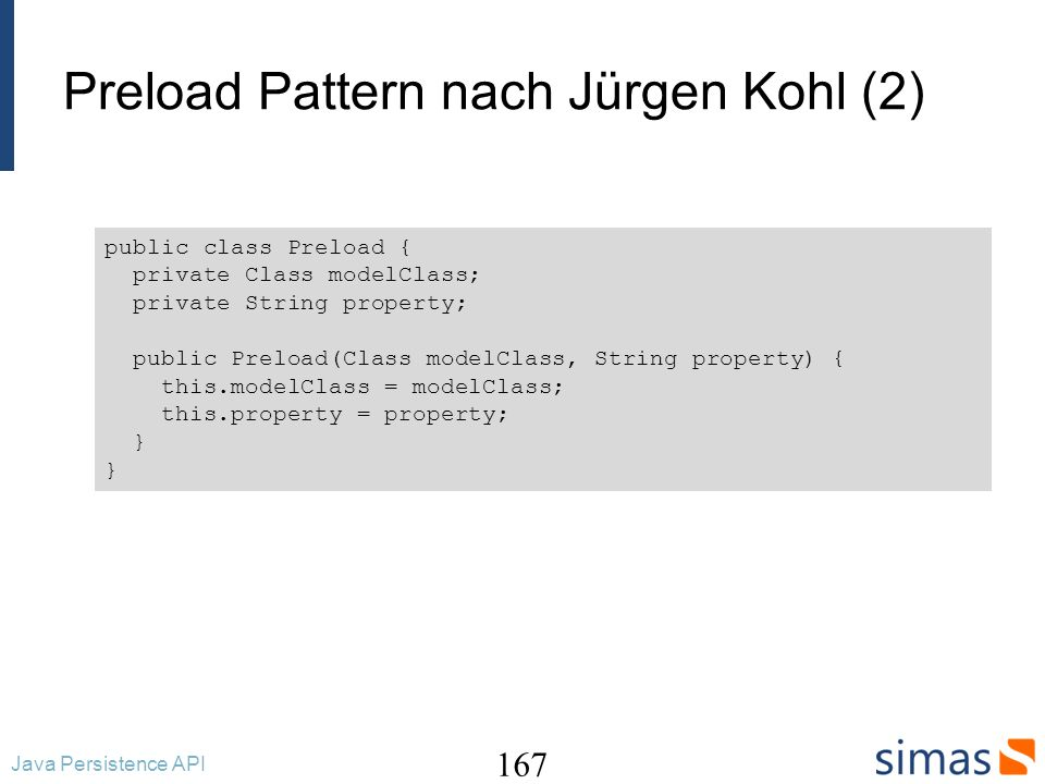 Preload Pattern nach Jürgen Kohl (3) 168 Java Persistence API public abstract class GenericDAO { private Class persistentClass; private String getPropertyGetterName(String property ) { String propertyUpper = property.toUpperCase().substring(0, 1); return get + propertyUpper + property.substring(1); } private Object invokeGetter(Object entity, Preload preload) { String getterName = getPropertyGetterName(preload.getProperty()); try { Method method = preload.getModelClass().getMethod( getterName, (Class[]) null); return method.invoke(entity, (Object[]) null); } catch (Exception ex) { throw new RuntimeException( Can t invoke getter for property: + preload.getProperty(), ex); } }