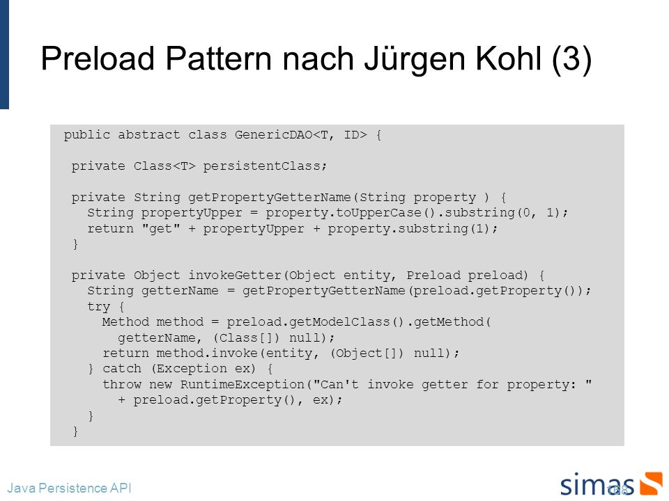 Preload Pattern nach Jürgen Kohl (4) 169 Java Persistence API // Fortsetzung GenericDAO protected void preload(Object entity, Preload[] preloads) { if (entity instanceof Collection) { for (Object resultEntity : (Collection) entity) { preload(resultEntity, preloads); } } else { for (Preload preload : preloads) { if (preload.getModelClass().isInstance(entity)) { Object getterResult = invokeGetter(entity, preload); preload( getterResult, preloads); } }