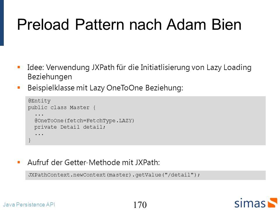 Preload Pattern nach Adam Bien Idee: Verwendung JXPath für die Initiatlisierung von Lazy Loading Beziehungen Beispielklasse mit Lazy OneToOne Beziehung: Aufruf der Getter-Methode mit JXPath: 170 Java Persistence API @Entity public class Master {...