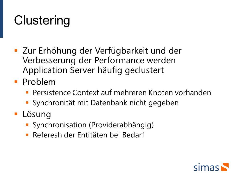 Clustering Zur Erhöhung der Verfügbarkeit und der Verbesserung der Performance werden Application Server häufig geclustert Problem Persistence Context auf mehreren Knoten vorhanden Synchronität mit Datenbank nicht gegeben Lösung Synchronisation (Providerabhängig) Referesh der Entitäten bei Bedarf