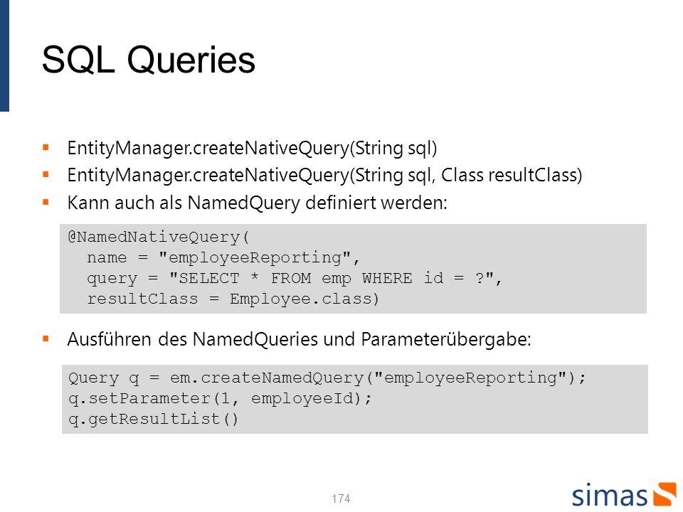 SQL Queries EntityManager.createNativeQuery(String sql) EntityManager.createNativeQuery(String sql, Class resultClass) Kann auch als NamedQuery definiert werden: Ausführen des NamedQueries und Parameterübergabe: 174 @NamedNativeQuery( name = employeeReporting , query = SELECT * FROM emp WHERE id = ? , resultClass = Employee.class) Query q = em.createNamedQuery( employeeReporting ); q.setParameter(1, employeeId); q.getResultList()