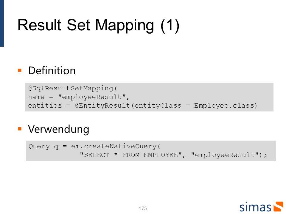 Result Set Mapping (2) Mapping Foreign Keys Wenn die Foreign Keys im Resultat der Abfrage enthalten sind, werden die einfachen Beziehungen ebenfalls mitgeführt Multiple Result Mapping SELECT e.*, a.* FROM emp e, address a WHERE e.adress_id = a.id 176 @SqlResultSetMapping( name = EmployeeWithAddress , entities = {@EntityResult(entityClass = Employee.class), @EntityResult(entityClass = Address.class)}
