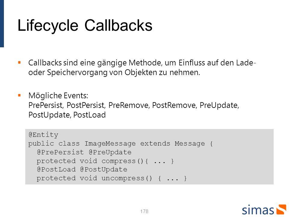 Lifecycle Callbacks Callbacks sind eine gängige Methode, um Einfluss auf den Lade- oder Speichervorgang von Objekten zu nehmen. Mögliche Events: PrePe