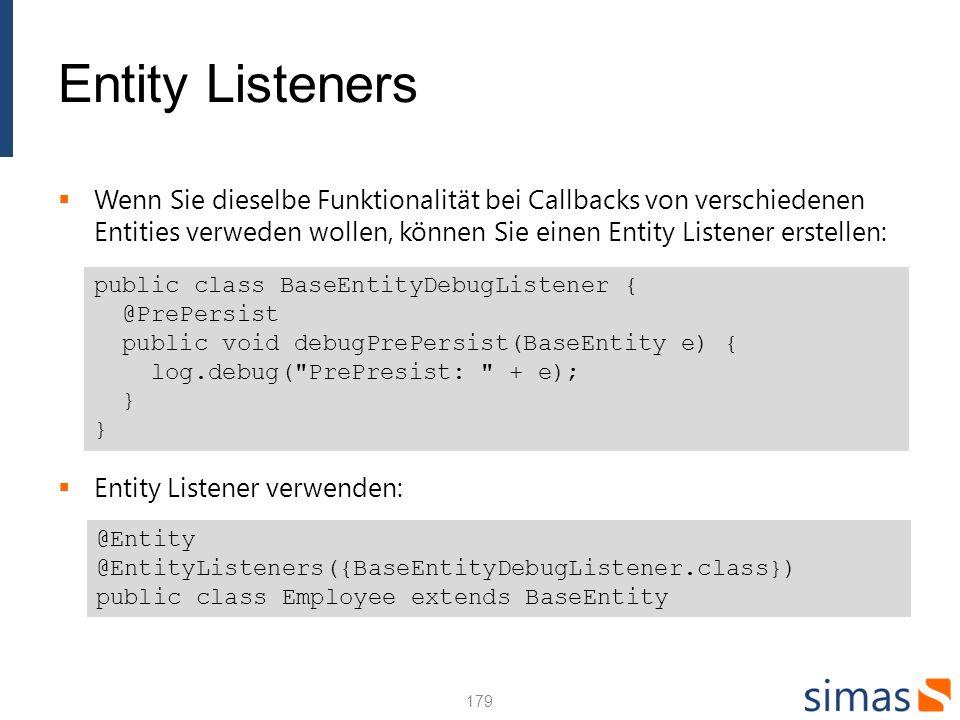 Entity Listeners Wenn Sie dieselbe Funktionalität bei Callbacks von verschiedenen Entities verweden wollen, können Sie einen Entity Listener erstellen: Entity Listener verwenden: 179 public class BaseEntityDebugListener { @PrePersist public void debugPrePersist(BaseEntity e) { log.debug( PrePresist: + e); } } @Entity @EntityListeners({BaseEntityDebugListener.class}) public class Employee extends BaseEntity