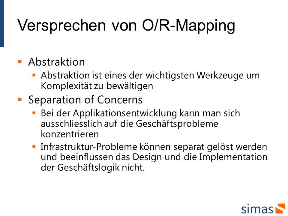 Versprechen von O/R-Mapping Abstraktion Abstraktion ist eines der wichtigsten Werkzeuge um Komplexität zu bewältigen Separation of Concerns Bei der Applikationsentwicklung kann man sich ausschliesslich auf die Geschäftsprobleme konzentrieren Infrastruktur-Probleme können separat gelöst werden und beeinflussen das Design und die Implementation der Geschäftslogik nicht.