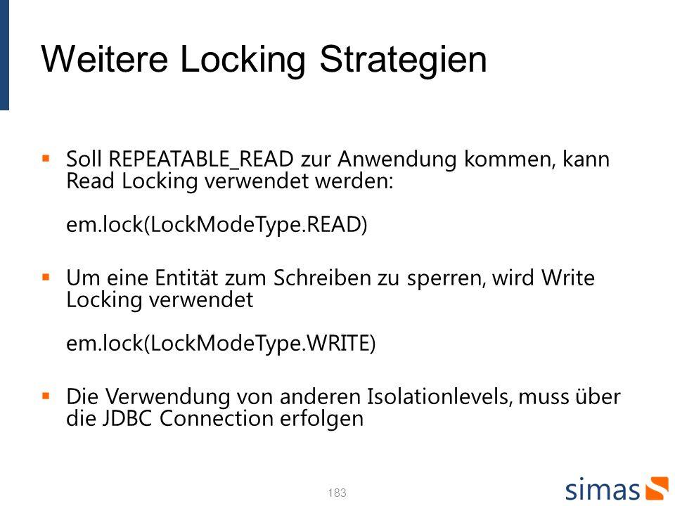 Weitere Locking Strategien Soll REPEATABLE_READ zur Anwendung kommen, kann Read Locking verwendet werden: em.lock(LockModeType.READ) Um eine Entität zum Schreiben zu sperren, wird Write Locking verwendet em.lock(LockModeType.WRITE) Die Verwendung von anderen Isolationlevels, muss über die JDBC Connection erfolgen 183