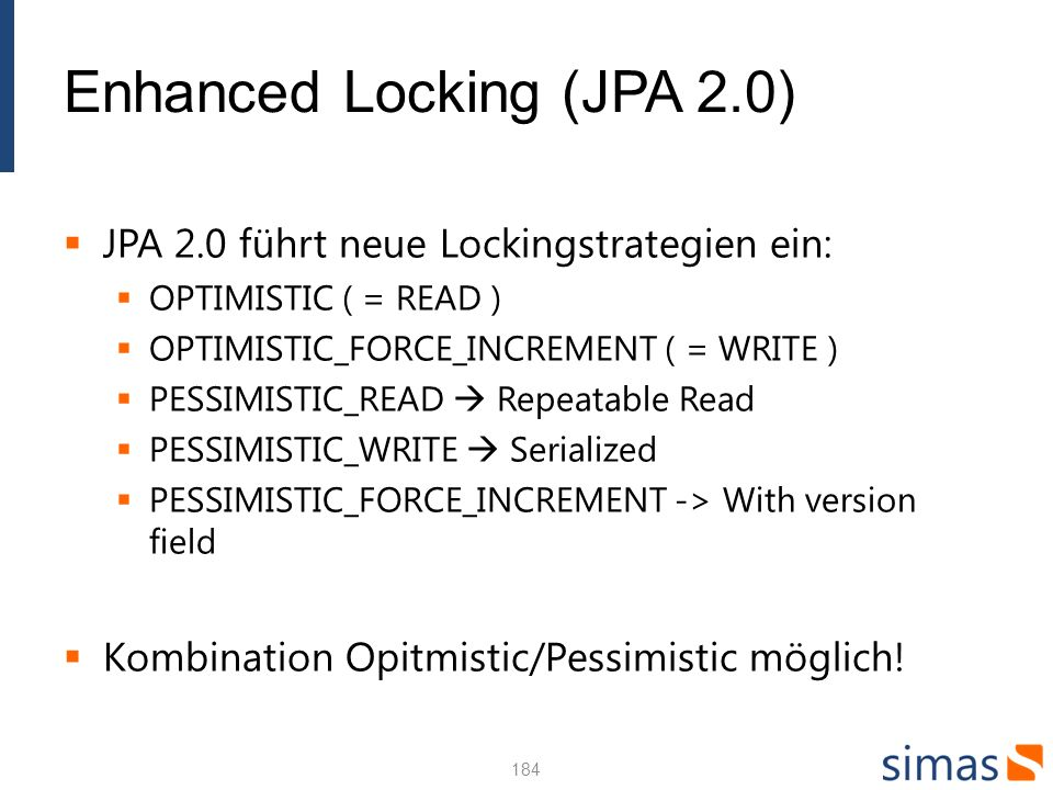 185185185 Enhanced Locking (JPA 2.0) Example in EntityManager.refresh() public void applyCharges() { Account acct = em.find(Account.class, acctId); // calculate charges, etc.