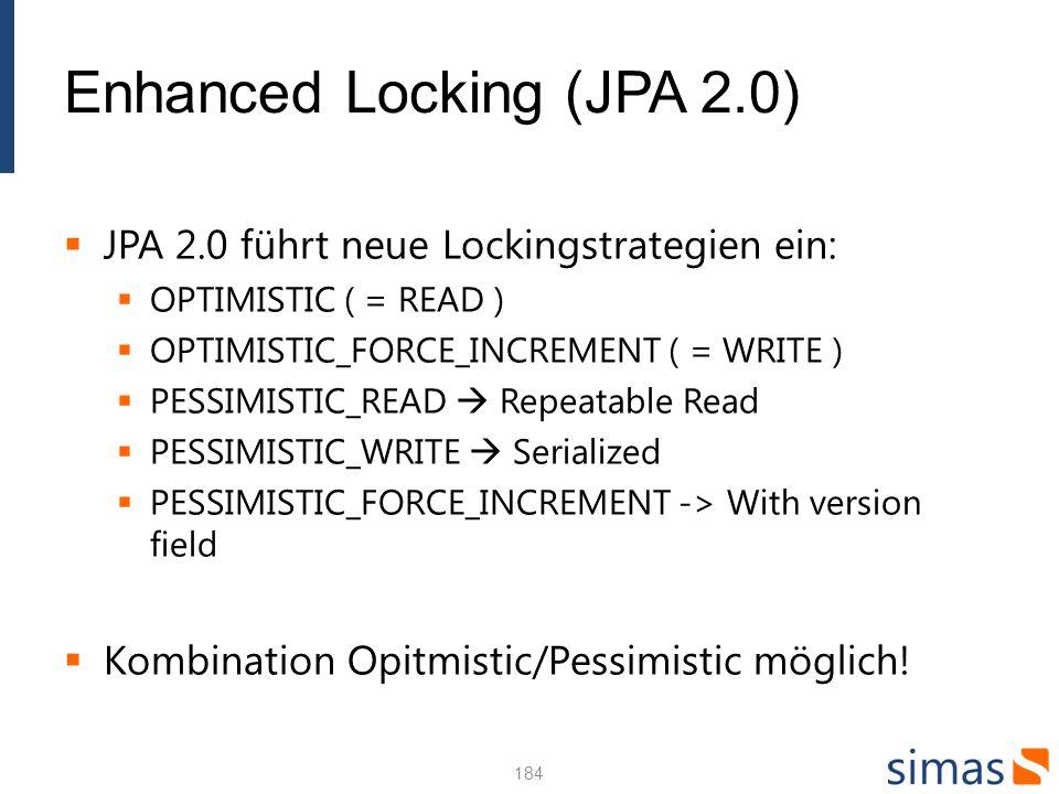 Enhanced Locking (JPA 2.0) JPA 2.0 führt neue Lockingstrategien ein: OPTIMISTIC ( = READ ) OPTIMISTIC_FORCE_INCREMENT ( = WRITE ) PESSIMISTIC_READ Repeatable Read PESSIMISTIC_WRITE Serialized PESSIMISTIC_FORCE_INCREMENT -> With version field Kombination Opitmistic/Pessimistic möglich.