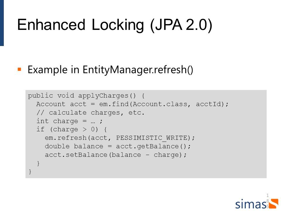 185185185 Enhanced Locking (JPA 2.0) Example in EntityManager.refresh() public void applyCharges() { Account acct = em.find(Account.class, acctId); //