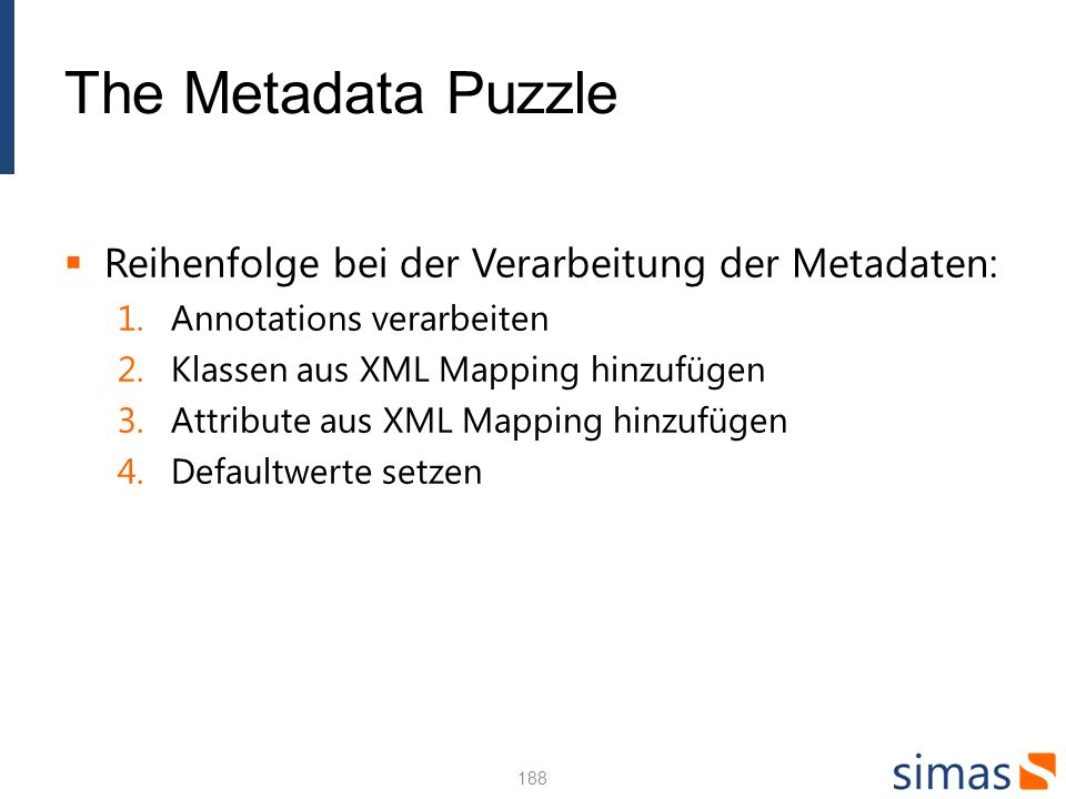 The Metadata Puzzle Reihenfolge bei der Verarbeitung der Metadaten: 1.Annotations verarbeiten 2.Klassen aus XML Mapping hinzufügen 3.Attribute aus XML Mapping hinzufügen 4.Defaultwerte setzen 188